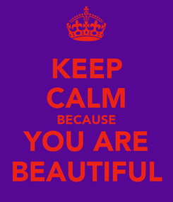Poster: KEEP CALM BECAUSE YOU ARE BEAUTIFUL