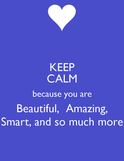 Poster: KEEP CALM because you are Beautiful,  Amazing, Smart, and so much more