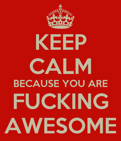 Poster: KEEP CALM BECAUSE YOU ARE FUCKING AWESOME