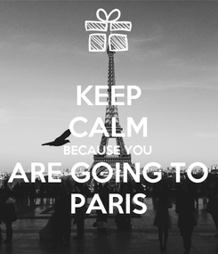 Poster: KEEP CALM BECAUSE YOU ARE GOING TO PARIS