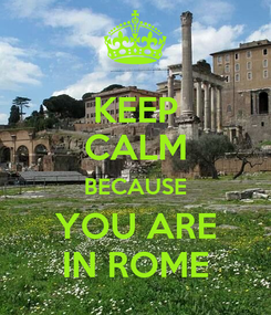 Poster: KEEP CALM BECAUSE YOU ARE IN ROME