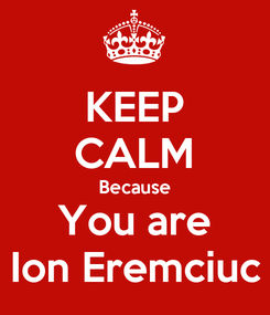 Poster: KEEP CALM Because You are Ion Eremciuc