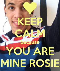Poster: KEEP CALM because YOU ARE MINE ROSIE