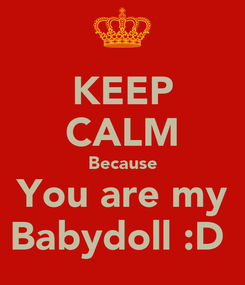 Poster: KEEP CALM Because You are my Babydoll :D
