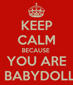 Poster: KEEP CALM BECAUSE  YOU ARE MY BABYDOLL :P