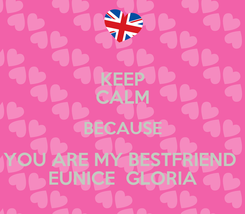 Poster: KEEP CALM BECAUSE YOU ARE MY BESTFRIEND  EUNICE  GLORIA