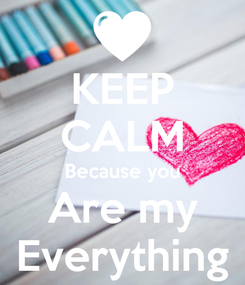 Poster: KEEP CALM Because you Are my Everything