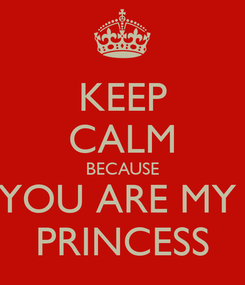 Poster: KEEP CALM BECAUSE YOU ARE MY  PRINCESS