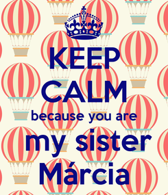 Poster: KEEP CALM because you are  my sister Márcia