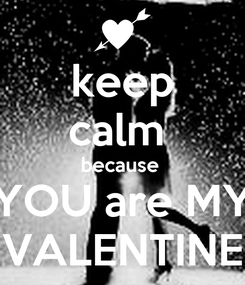Poster: keep calm  because  YOU are MY VALENTINE