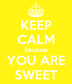 Poster: KEEP CALM Because YOU ARE SWEET