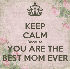 Poster: KEEP CALM Because YOU ARE THE BEST MOM EVER