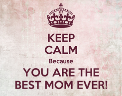 Poster: KEEP CALM Because YOU ARE THE BEST MOM EVER!