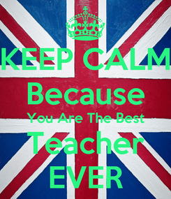 Poster: KEEP CALM Because You Are The Best Teacher EVER