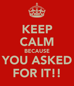 Poster: KEEP CALM BECAUSE YOU ASKED FOR IT!!