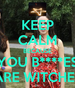 Poster: KEEP CALM BECAUSE YOU B****ES ARE WITCHES