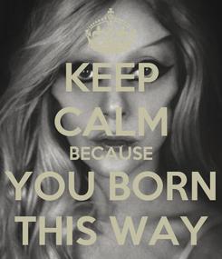 Poster: KEEP CALM BECAUSE YOU BORN THIS WAY
