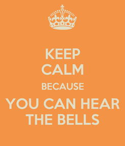 Poster: KEEP CALM BECAUSE YOU CAN HEAR THE BELLS