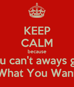 Poster: KEEP CALM because you can't aways get What You Want