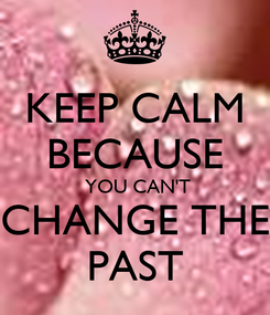 Poster: KEEP CALM BECAUSE  YOU CAN'T CHANGE THE PAST