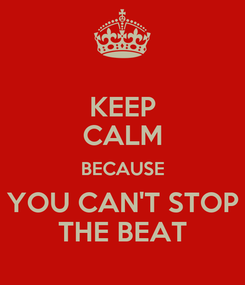 Poster: KEEP CALM BECAUSE YOU CAN'T STOP THE BEAT