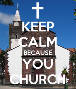 Poster: KEEP CALM BECAUSE YOU CHURCH