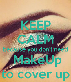 Poster: KEEP CALM because you don't need  MakeUp to cover up
