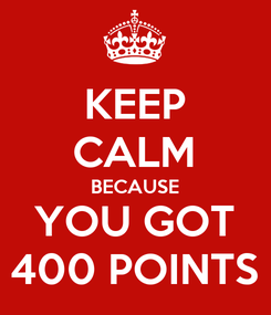 Poster: KEEP CALM BECAUSE YOU GOT 400 POINTS