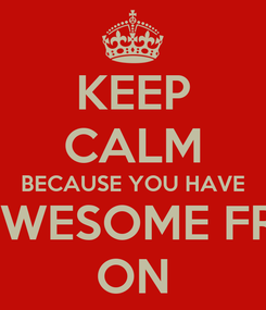 Poster: KEEP CALM BECAUSE YOU HAVE AN AWESOME FRIEND ON