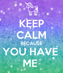 Poster: KEEP CALM BECAUSE YOU HAVE  ME