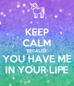 Poster: KEEP CALM BECAUSE YOU HAVE ME IN YOUR LIFE