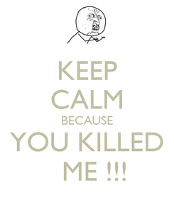Poster: KEEP CALM BECAUSE YOU KILLED   ME !!!