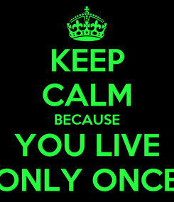 Poster: KEEP CALM BECAUSE YOU LIVE ONLY ONCE