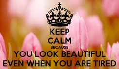 Poster: KEEP CALM BECAUSE YOU LOOK BEAUTIFUL EVEN WHEN YOU ARE TIRED