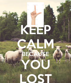 Poster: KEEP CALM BECAUSE YOU LOST