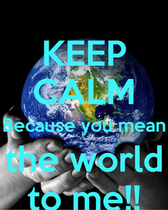 Poster: KEEP CALM Because you mean the world to me!!