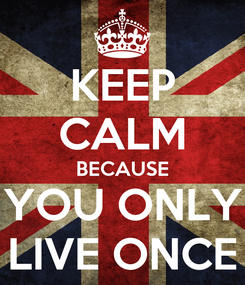 Poster: KEEP CALM BECAUSE YOU ONLY LIVE ONCE