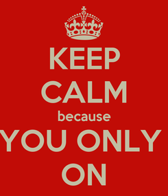 Poster: KEEP CALM because YOU ONLY  ON