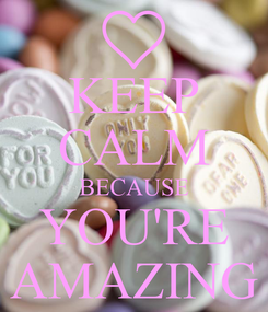 Poster: KEEP CALM BECAUSE YOU'RE AMAZING
