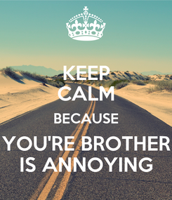 Poster: KEEP CALM BECAUSE YOU'RE BROTHER IS ANNOYING
