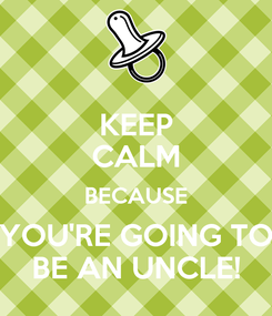 Poster: KEEP CALM BECAUSE YOU'RE GOING TO BE AN UNCLE!