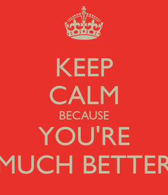 Poster: KEEP CALM BECAUSE YOU'RE MUCH BETTER