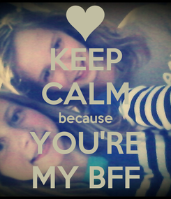 Poster: KEEP CALM because YOU'RE MY BFF