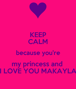Poster: KEEP CALM because you're my princess and  I LOVE YOU MAKAYLA