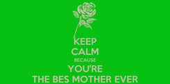 Poster: KEEP CALM BECAUSE YOU'RE THE BES MOTHER EVER