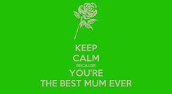 Poster: KEEP CALM BECAUSE YOU'RE THE BEST MUM EVER