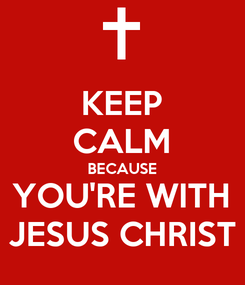 Poster: KEEP CALM BECAUSE YOU'RE WITH JESUS CHRIST