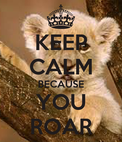 Poster: KEEP CALM BECAUSE YOU ROAR