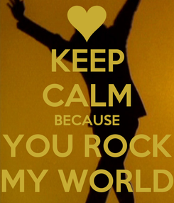 Poster: KEEP CALM BECAUSE YOU ROCK MY WORLD