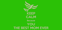 Poster: KEEP CALM Because YOU THE BEST MOM EVER